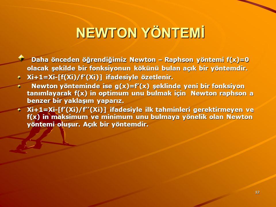 12 NEWTON YÖNTEMİ NEWTON YÖNTEMİ Daha önceden öğrendiğimiz Newton – Raphson yöntemi f(x)=0 olacak şekilde bir fonksiyonun kökünü bulan açık bir yöntemdir.