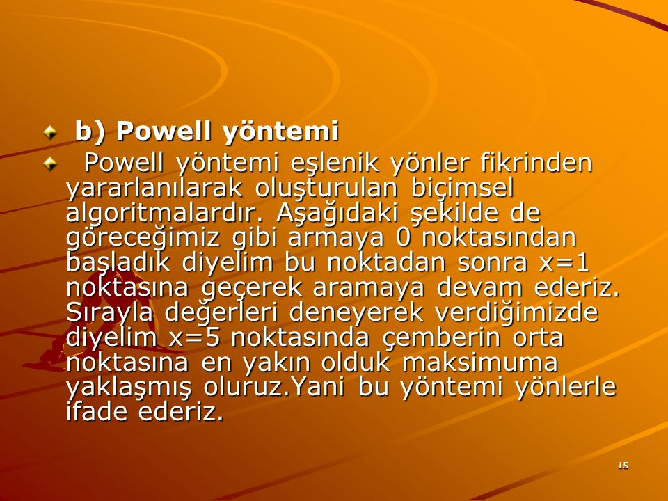 15 b) Powell yöntemi b) Powell yöntemi Powell yöntemi eşlenik yönler fikrinden yararlanılarak oluşturulan biçimsel algoritmalardır.