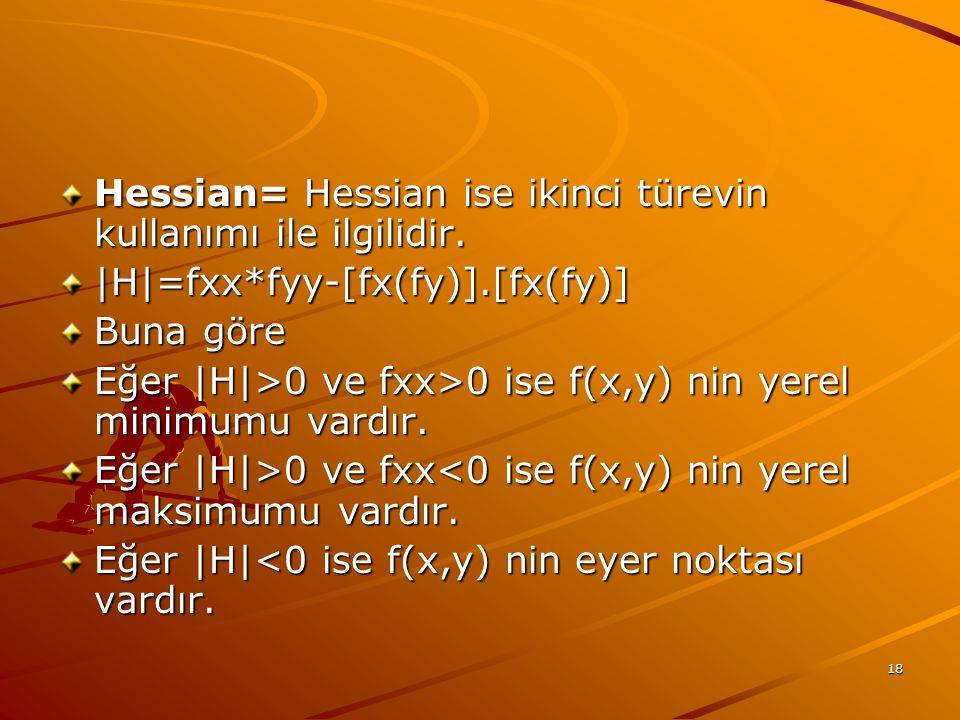 18 Hessian= Hessian ise ikinci türevin kullanımı ile ilgilidir. |H|=fxx*fyy-[fx(fy)].[fx(fy)] Buna göre Eğer |H|>0 ve fxx>0 ise f(x,y) nin yerel minim
