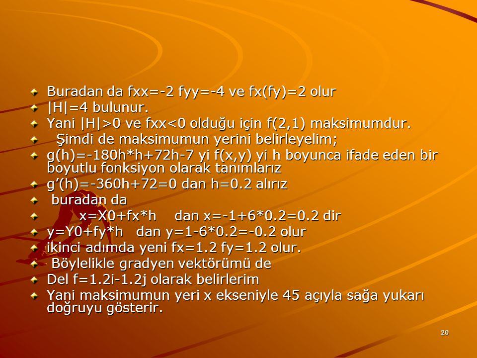 20 Buradan da fxx=-2 fyy=-4 ve fx(fy)=2 olur |H|=4 bulunur. Yani |H|>0 ve fxx 0 ve fxx<0 olduğu için f(2,1) maksimumdur. Şimdi de maksimumun yerini be