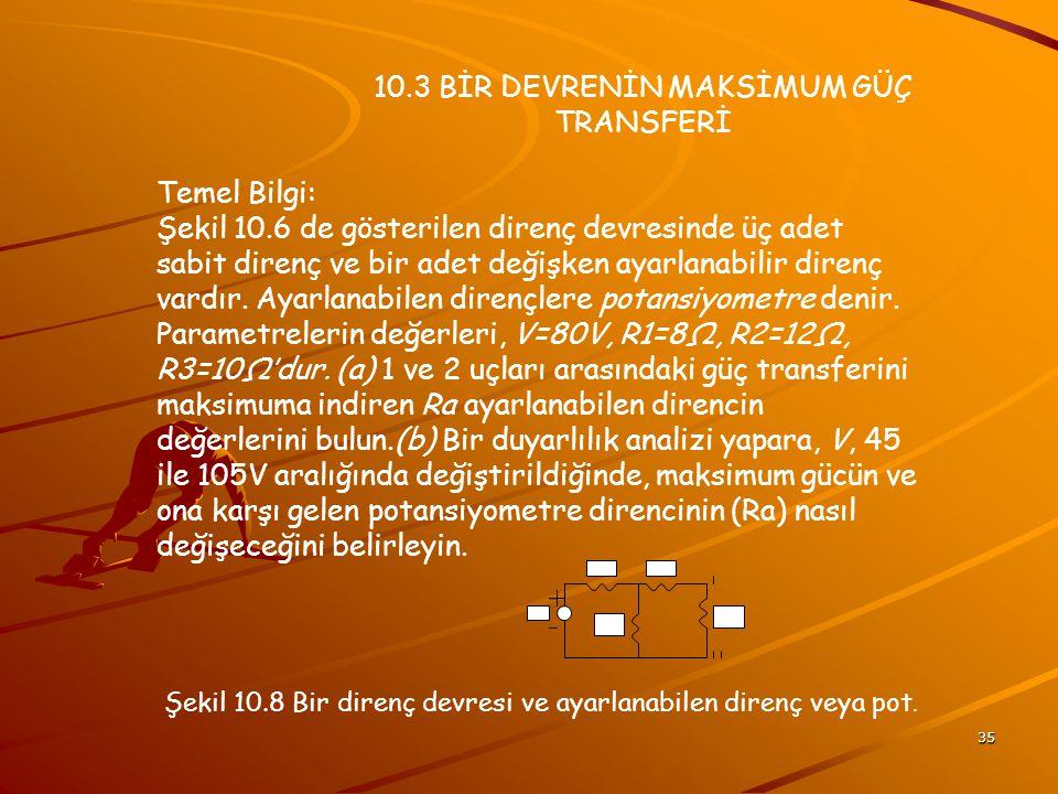35 10.3 BİR DEVRENİN MAKSİMUM GÜÇ TRANSFERİ Temel Bilgi: Şekil 10.6 de gösterilen direnç devresinde üç adet sabit direnç ve bir adet değişken ayarlanabilir direnç vardır.