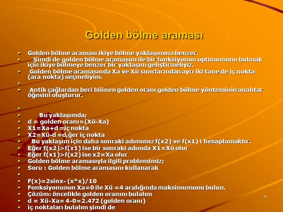 9 Golden bölme araması Golden bölme araması Golden bölme araması ikiye bölme yaklaşımına benzer. Şimdi de golden bölme aramasını ile bir fonksiyonun o