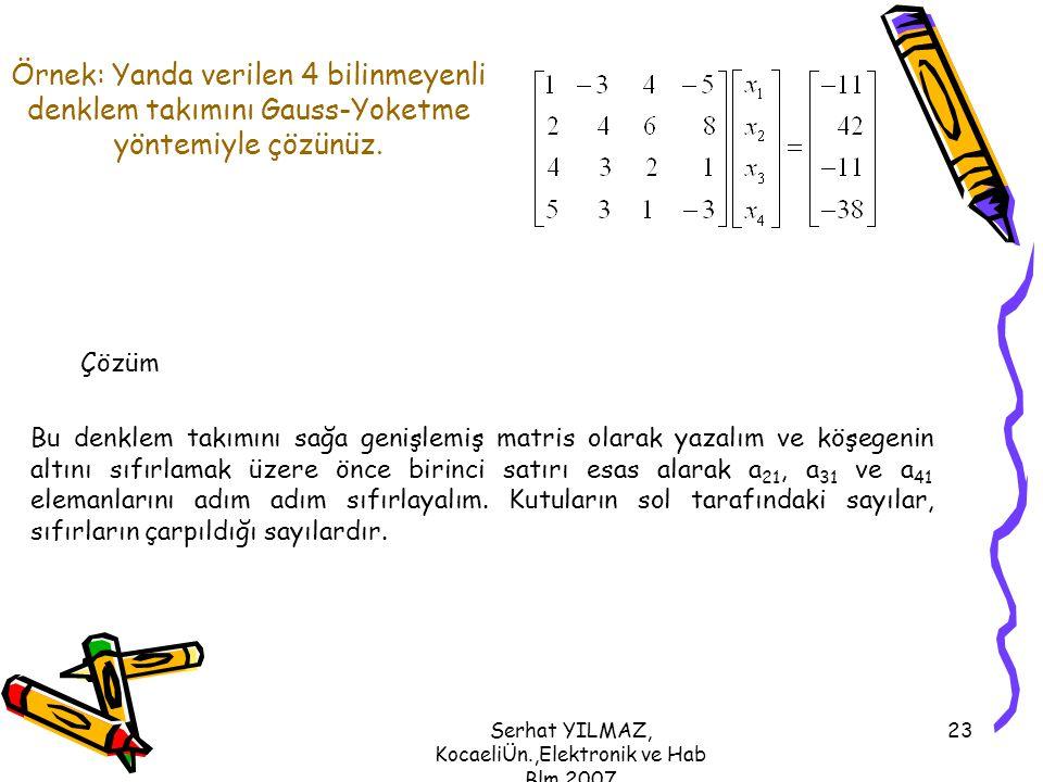 Serhat YILMAZ, KocaeliÜn.,Elektronik ve Hab Blm,2007 23 Örnek: Yanda verilen 4 bilinmeyenli denklem takımını Gauss-Yoketme yöntemiyle çözünüz. Çözüm B