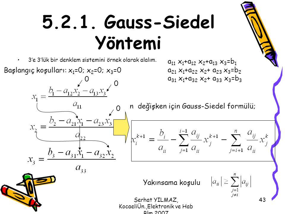 Serhat YILMAZ, KocaeliÜn.,Elektronik ve Hab Blm,2007 43 5.2.1. Gauss-Siedel Yöntemi 3'e 3'lük bir denklem sistemini örnek olarak alalım. n değişken iç