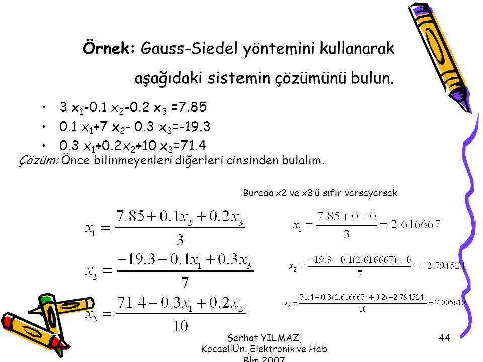 Serhat YILMAZ, KocaeliÜn.,Elektronik ve Hab Blm,2007 44 Örnek: Gauss-Siedel yöntemini kullanarak aşağıdaki sistemin çözümünü bulun. 3 x 1 -0.1 x 2 -0.