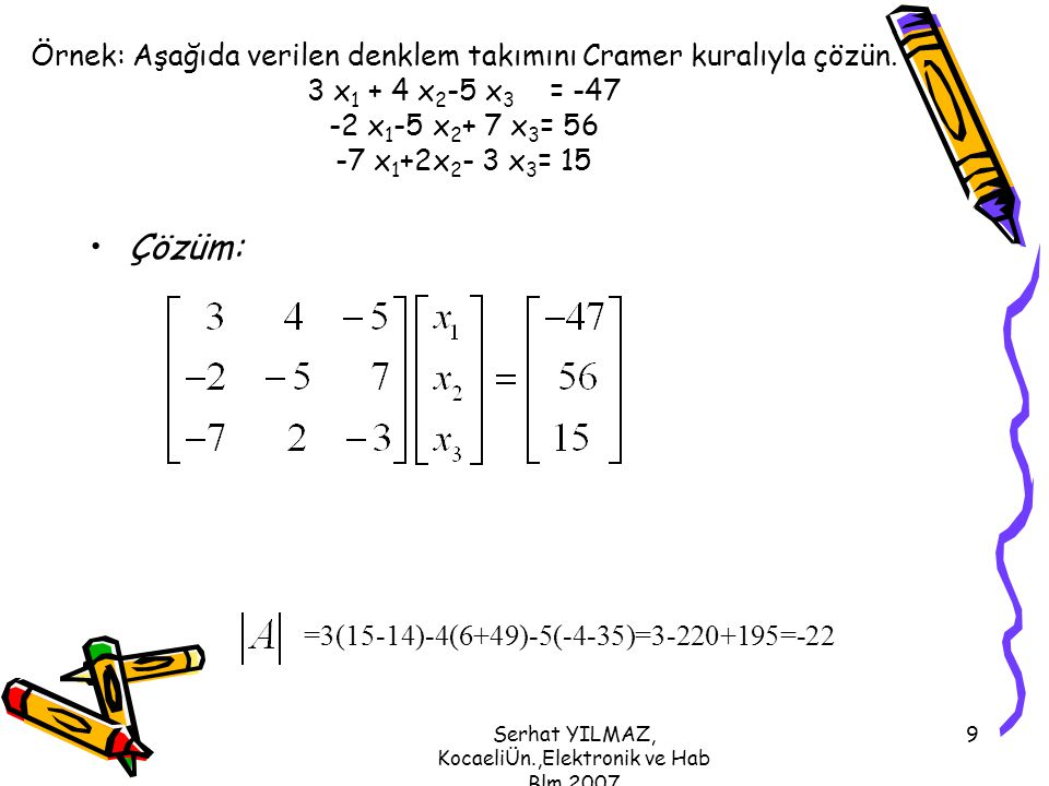 Serhat YILMAZ, KocaeliÜn.,Elektronik ve Hab Blm,2007 9 Örnek: Aşağıda verilen denklem takımını Cramer kuralıyla çözün. 3 x 1 + 4 x 2 -5 x 3 = -47 -2 x