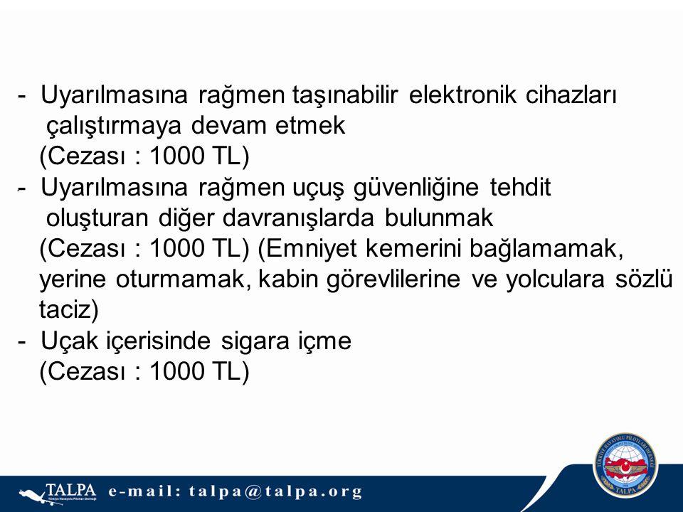 .  Uyarılmasına rağmen taşınabilir elektronik cihazları çalıştırmaya devam etmek (Cezası : 1000 TL)  Uyarılmasına rağmen uçuş güvenliğine tehdit oluşturan diğer davranışlarda bulunmak (Cezası : 1000 TL) (Emniyet kemerini bağlamamak, yerine oturmamak, kabin görevlilerine ve yolculara sözlü taciz) - Uçak içerisinde sigara içme (Cezası : 1000 TL)