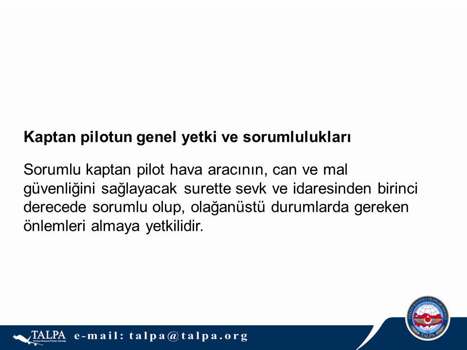 Kaptan pilotun genel yetki ve sorumlulukları Sorumlu kaptan pilot hava aracının, can ve mal güvenliğini sağlayacak surette sevk ve idaresinden birinci derecede sorumlu olup, olağanüstü durumlarda gereken önlemleri almaya yetkilidir.