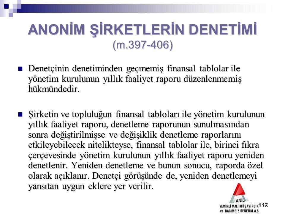 112 ANONİM ŞİRKETLERİN DENETİMİ (m.397-406) Denetçinin denetiminden geçmemiş finansal tablolar ile yönetim kurulunun yıllık faaliyet raporu düzenlenme