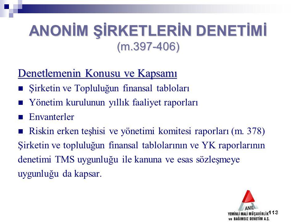 113 ANONİM ŞİRKETLERİN DENETİMİ (m.397-406) Denetlemenin Konusu ve Kapsamı Şirketin ve Topluluğun finansal tabloları Yönetim kurulunun yıllık faaliyet