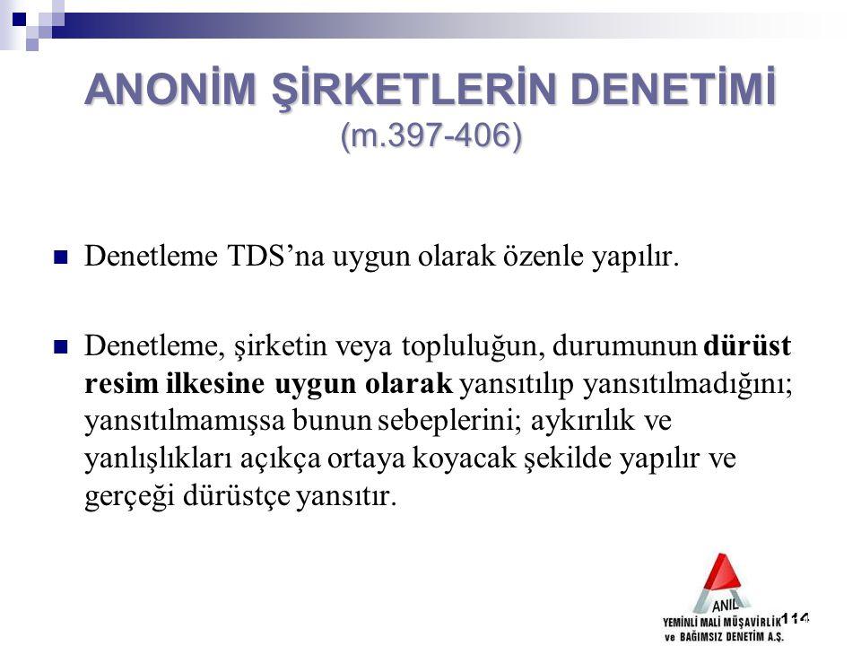 114 ANONİM ŞİRKETLERİN DENETİMİ (m.397-406) Denetleme TDS'na uygun olarak özenle yapılır. Denetleme, şirketin veya topluluğun, durumunun dürüst resim