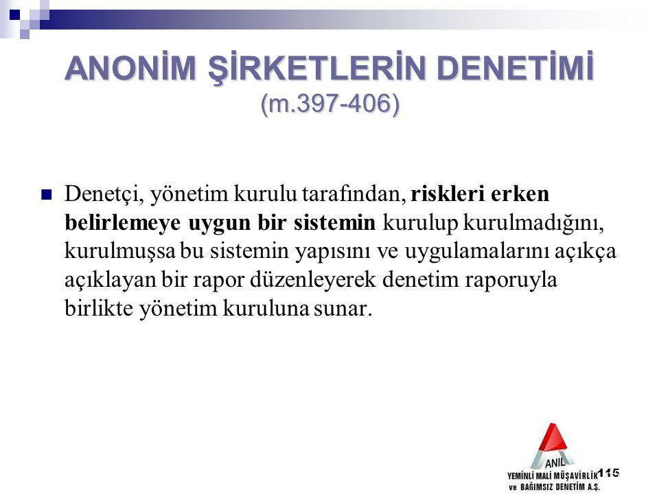 115 ANONİM ŞİRKETLERİN DENETİMİ (m.397-406) Denetçi, yönetim kurulu tarafından, riskleri erken belirlemeye uygun bir sistemin kurulup kurulmadığını, k