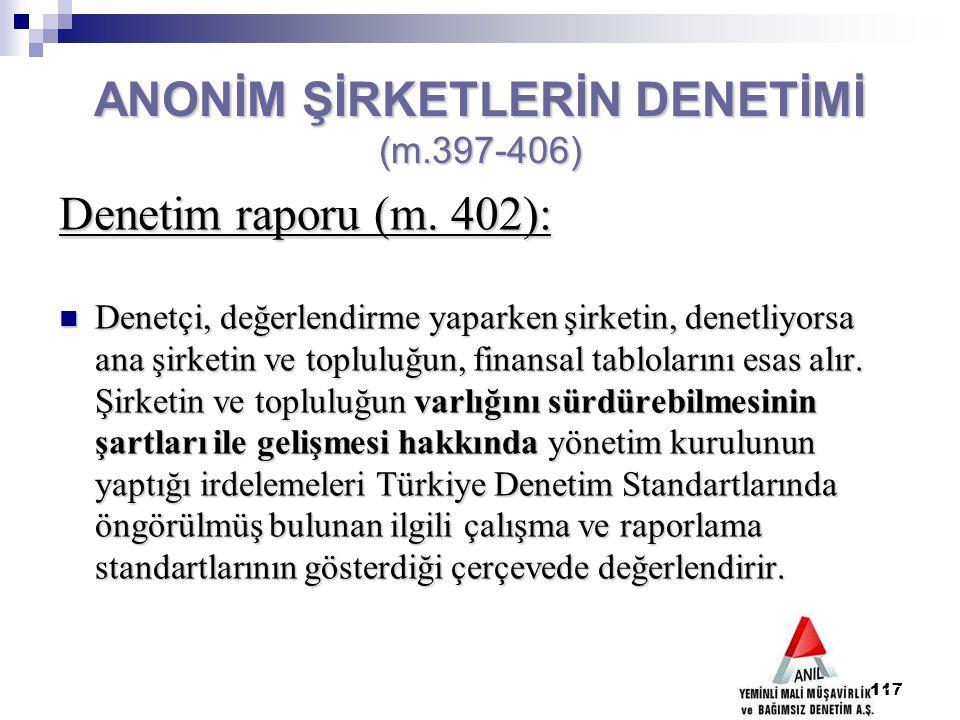 117 ANONİM ŞİRKETLERİN DENETİMİ (m.397-406) Denetim raporu (m. 402): Denetçi, değerlendirme yaparken şirketin, denetliyorsa ana şirketin ve topluluğun