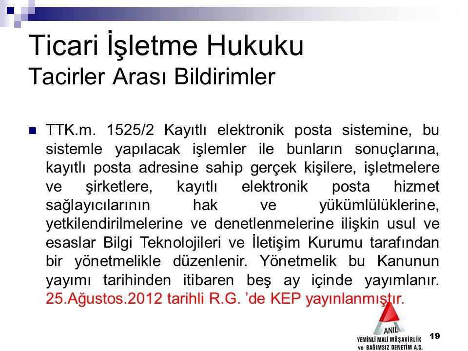 19 Ticari İşletme Hukuku Tacirler Arası Bildirimler TTK.m. 1525/2 Kayıtlı elektronik posta sistemine, bu sistemle yapılacak işlemler ile bunların sonu