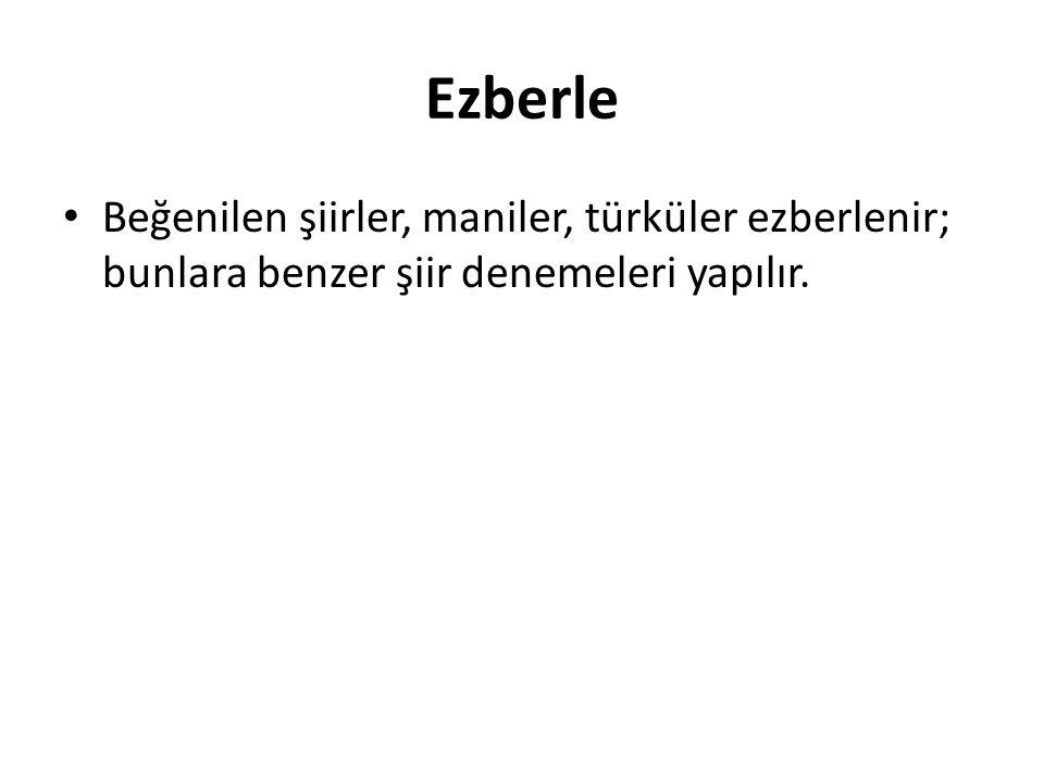 Ezberle Beğenilen şiirler, maniler, türküler ezberlenir; bunlara benzer şiir denemeleri yapılır.