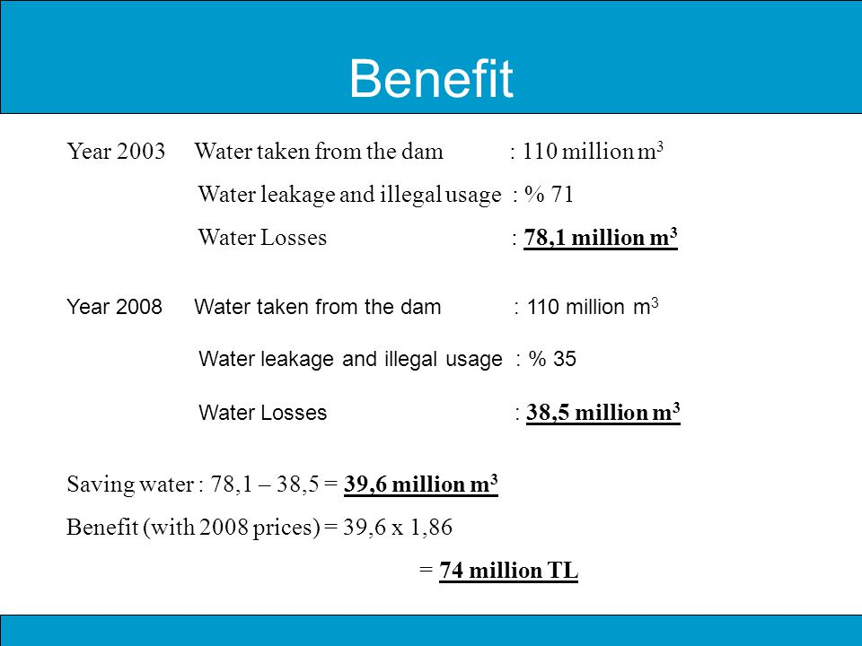 Benefit Year 2003 Water taken from the dam : 110 million m 3 Water leakage and illegal usage : % 71 Water Losses : 78,1 million m 3 Year 2008 Water taken from the dam : 110 million m 3 Water leakage and illegal usage : % 35 Water Losses : 38,5 million m 3 Saving water : 78,1 – 38,5 = 39,6 million m 3 Benefit (with 2008 prices) = 39,6 x 1,86 = 74 million TL