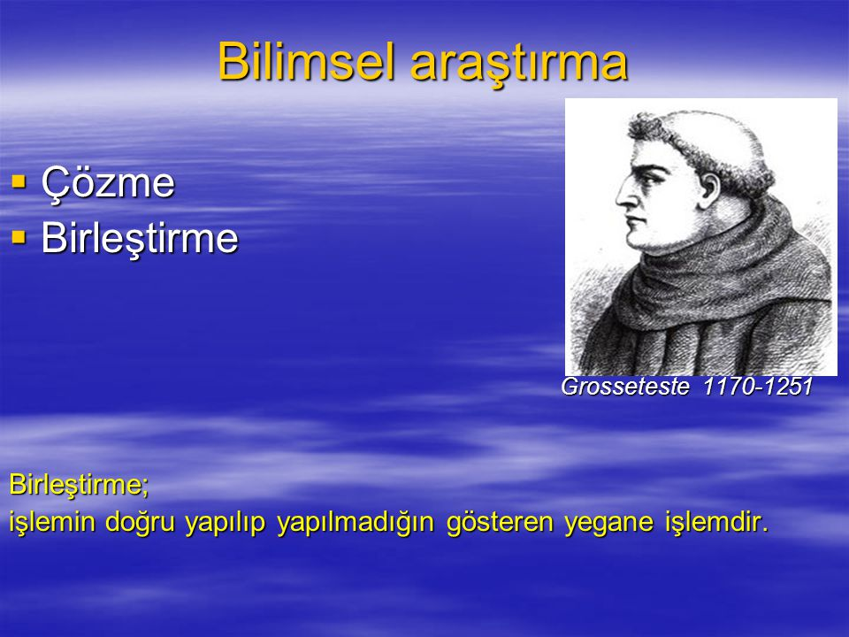 Bilimsel araştırma  Çözme  Birleştirme Grosseteste 1170-1251 Grosseteste 1170-1251Birleştirme; işlemin doğru yapılıp yapılmadığın gösteren yegane işlemdir.