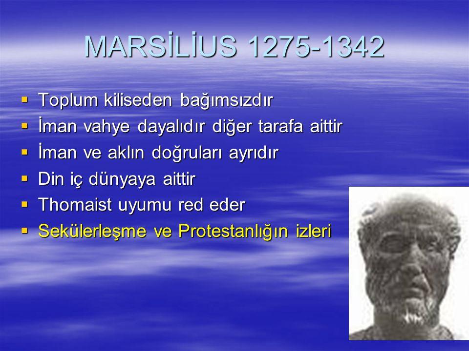 MARSİLİUS 1275-1342  Toplum kiliseden bağımsızdır  İman vahye dayalıdır diğer tarafa aittir  İman ve aklın doğruları ayrıdır  Din iç dünyaya aittir  Thomaist uyumu red eder  Sekülerleşme ve Protestanlığın izleri