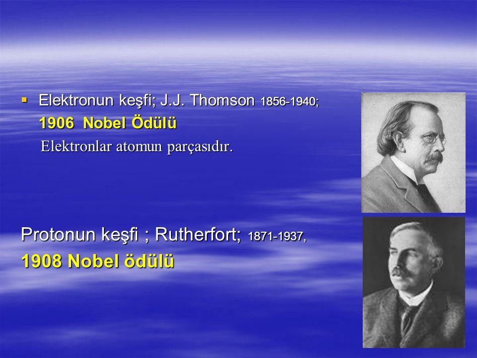  Elektronun keşfi; J.J.Thomson 1856-1940; 1906 Nobel Ödülü Elektronlar atomun parçasıdır.