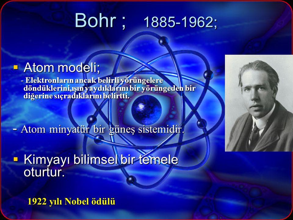 Bohr ; 1885-1962;  Atom modeli; - Elektronların ancak belirli yörüngelere döndüklerini,ışın yaydıklarını bir yörüngeden bir diğerine sıçradıklarını belirtti.
