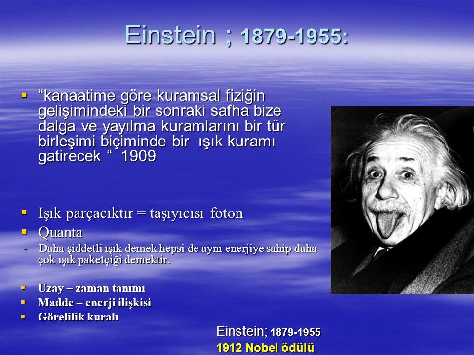 Einstein ; 1879-1955:  kanaatime göre kuramsal fiziğin gelişimindeki bir sonraki safha bize dalga ve yayılma kuramlarını bir tür birleşimi biçiminde bir ışık kuramı gatirecek 1909  Işık parçacıktır = taşıyıcısı foton  Quanta - Daha şiddetli ışık demek hepsi de aynı enerjiye sahip daha çok ışık paketçiği demektir.