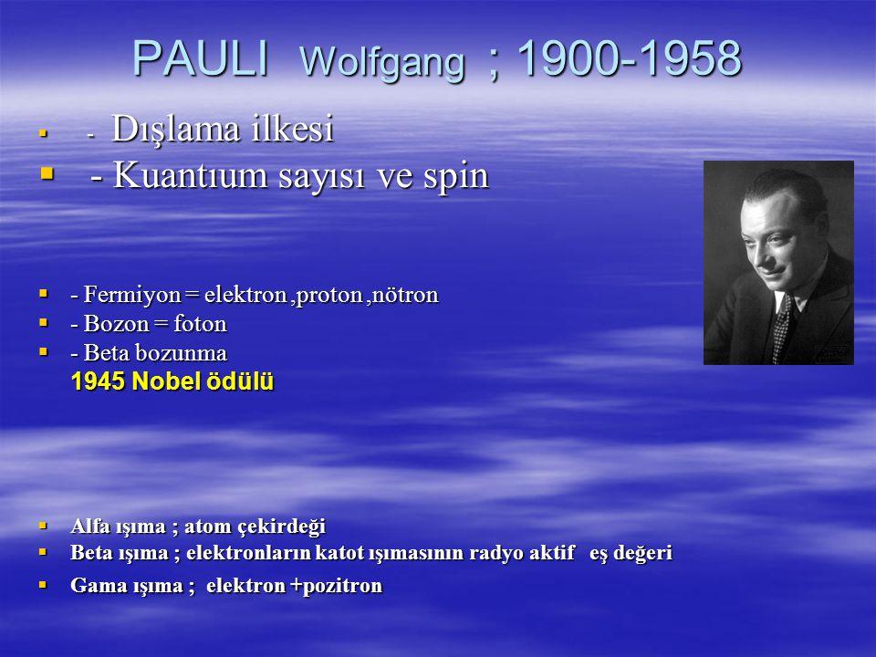 PAULI Wolfgang ; 1900-1958  - Dışlama ilkesi Kuantıum sayısı ve spin ---- Fermiyon = elektron,proton,nötron ---- Bozon = foton ---- Beta bozunma 1945 Nobel ödülü AAAAlfa ışıma ; atom çekirdeği BBBBeta ışıma ; elektronların katot ışımasının radyo aktif eş değeri GGGGama ışıma ; elektron +pozitron