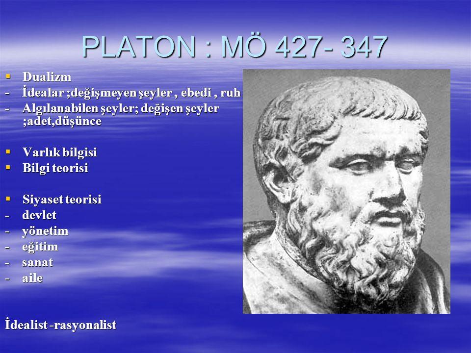 PLATON : MÖ 427- 347  Dualizm - İdealar ;değişmeyen şeyler, ebedi, ruh - Algılanabilen şeyler; değişen şeyler ;adet,düşünce  Varlık bilgisi  Bilgi teorisi  Siyaset teorisi - devlet - yönetim - eğitim - sanat - aile İdealist -rasyonalist