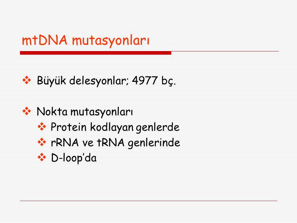 mtDNA mutasyonları  Büyük delesyonlar; 4977 bç.  Nokta mutasyonları  Protein kodlayan genlerde  rRNA ve tRNA genlerinde  D-loop'da