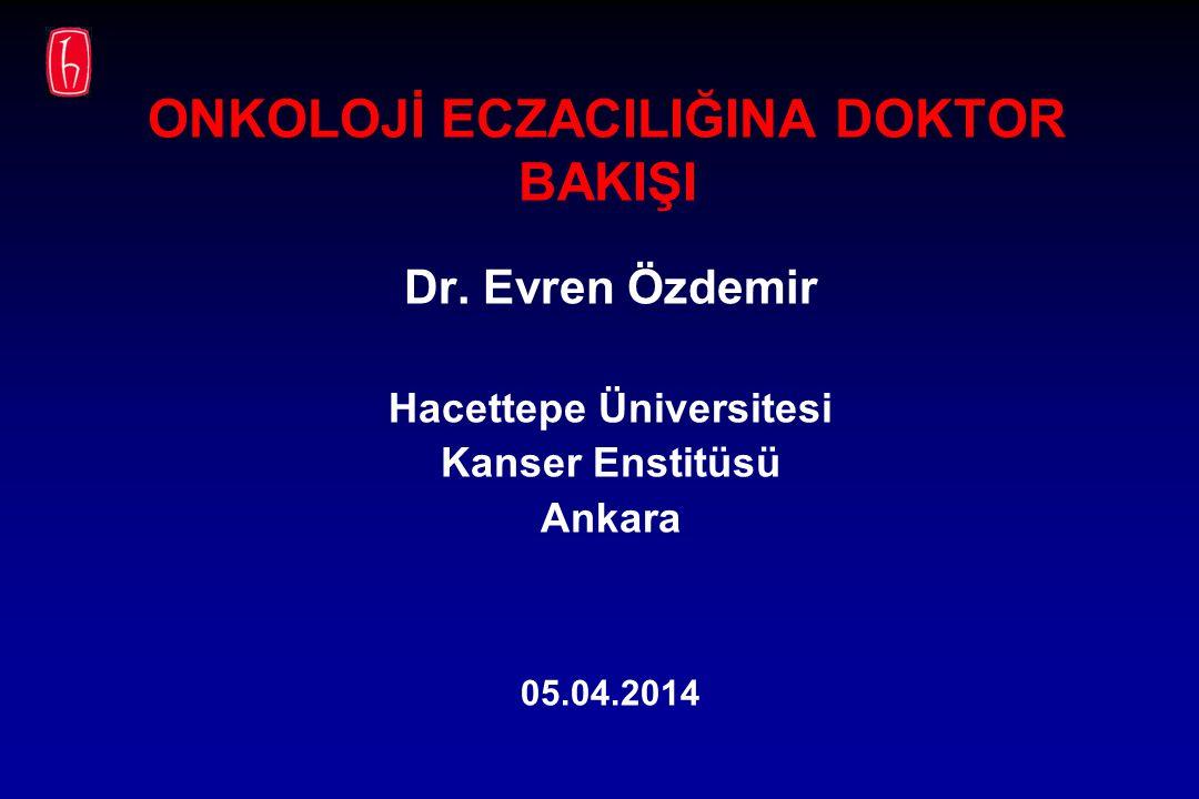 ONKOLOJİ ECZACILIĞINA DOKTOR BAKIŞI Dr. Evren Özdemir Hacettepe Üniversitesi Kanser Enstitüsü Ankara 05.04.2014