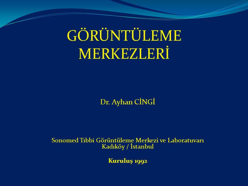 GÖRÜNTÜLEME MERKEZLERİ Dr. Ayhan CİNGİ Sonomed Tıbbi Görüntüleme Merkezi ve Laboratuvarı Kadıköy / İstanbul Kuruluş 1992