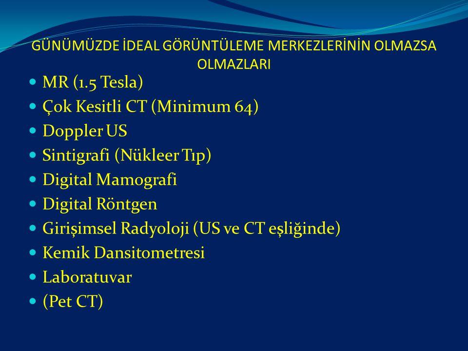 GÜNÜMÜZDE İDEAL GÖRÜNTÜLEME MERKEZLERİNİN OLMAZSA OLMAZLARI MR (1.5 Tesla) Çok Kesitli CT (Minimum 64) Doppler US Sintigrafi (Nükleer Tıp) Digital Mam