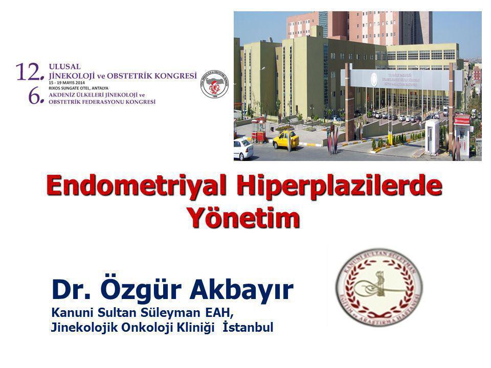 Endometriyal Hiperplazilerde Yönetim Dr. Özgür Akbayır Kanuni Sultan Süleyman EAH, Jinekolojik Onkoloji Kliniği İstanbul