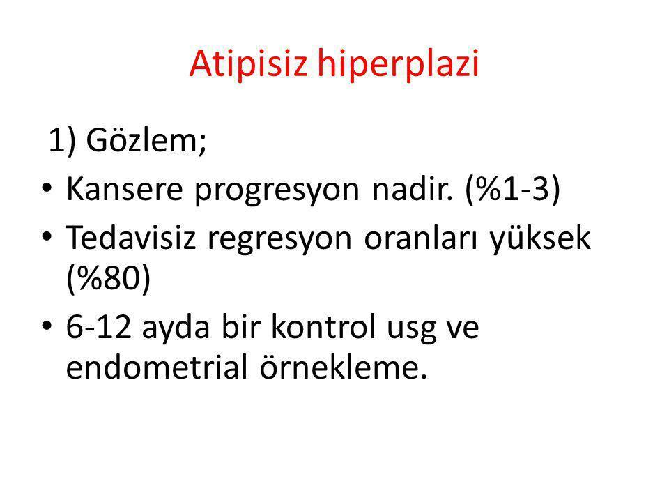 Atipisiz hiperplazi 1) Gözlem; Kansere progresyon nadir. (%1-3) Tedavisiz regresyon oranları yüksek (%80) 6-12 ayda bir kontrol usg ve endometrial örn