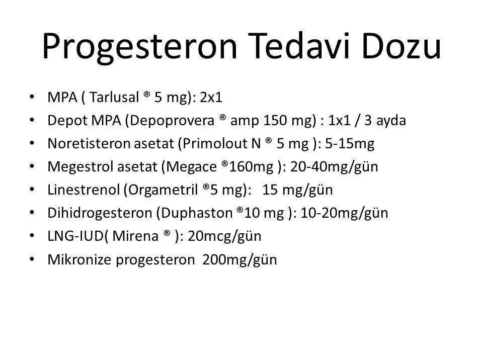 Progesteron Tedavi Dozu MPA ( Tarlusal ® 5 mg): 2x1 Depot MPA (Depoprovera ® amp 150 mg) : 1x1 / 3 ayda Noretisteron asetat (Primolout N ® 5 mg ): 5-1