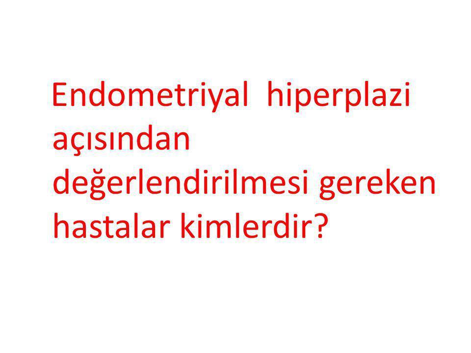 Endometriyal hiperplazi açısından değerlendirilmesi gereken hastalar kimlerdir?