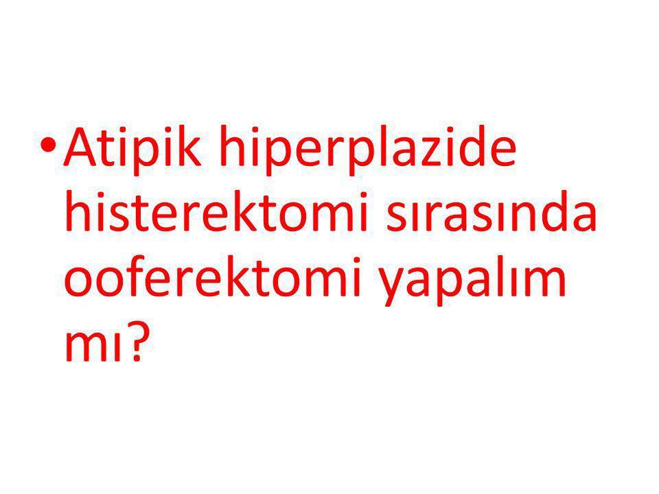 Atipik hiperplazide histerektomi sırasında ooferektomi yapalım mı?