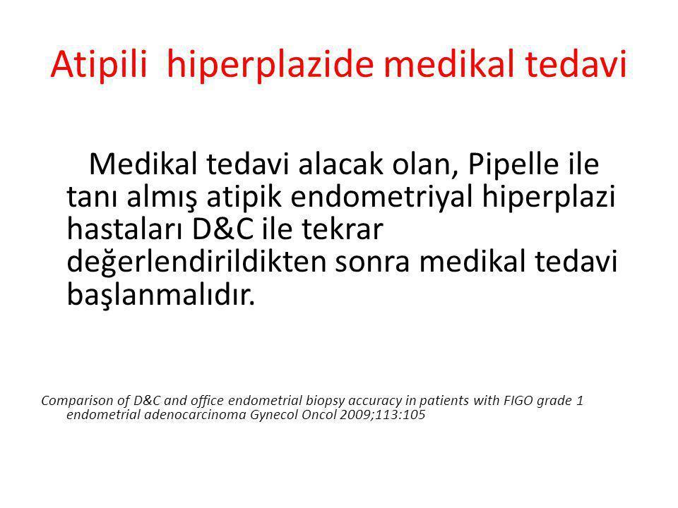 Atipili hiperplazide medikal tedavi Medikal tedavi alacak olan, Pipelle ile tanı almış atipik endometriyal hiperplazi hastaları D&C ile tekrar değerle