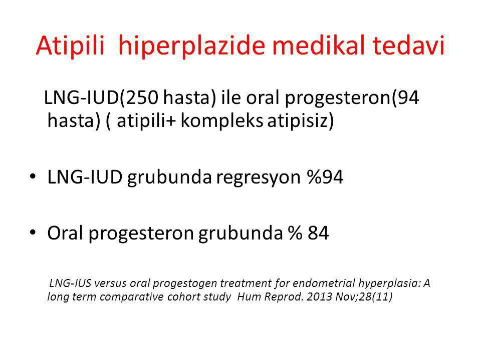 Atipili hiperplazide medikal tedavi LNG-IUD(250 hasta) ile oral progesteron(94 hasta) ( atipili+ kompleks atipisiz) LNG-IUD grubunda regresyon %94 Oral progesteron grubunda % 84 LNG-IUS versus oral progestogen treatment for endometrial hyperplasia: A long term comparative cohort study Hum Reprod.