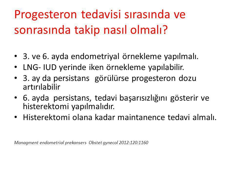 3. ve 6. ayda endometriyal örnekleme yapılmalı. LNG- IUD yerinde iken örnekleme yapılabilir. 3. ay da persistans görülürse progesteron dozu artırılabi