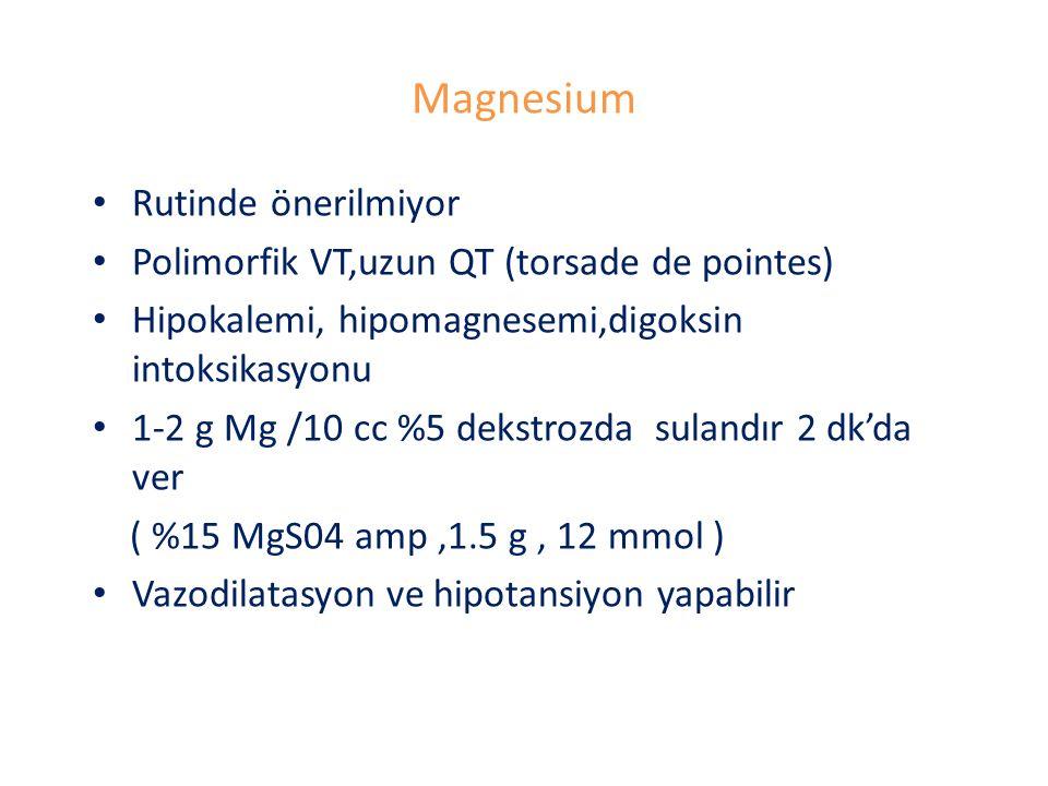 Magnesium Rutinde önerilmiyor Polimorfik VT,uzun QT (torsade de pointes) Hipokalemi, hipomagnesemi,digoksin intoksikasyonu 1-2 g Mg /10 cc %5 dekstrozda sulandır 2 dk'da ver ( %15 MgS04 amp,1.5 g, 12 mmol ) Vazodilatasyon ve hipotansiyon yapabilir