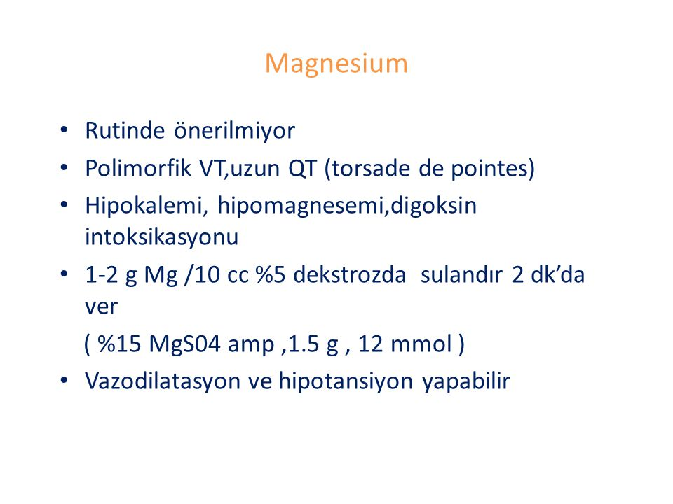 Magnesium Rutinde önerilmiyor Polimorfik VT,uzun QT (torsade de pointes) Hipokalemi, hipomagnesemi,digoksin intoksikasyonu 1-2 g Mg /10 cc %5 dekstroz