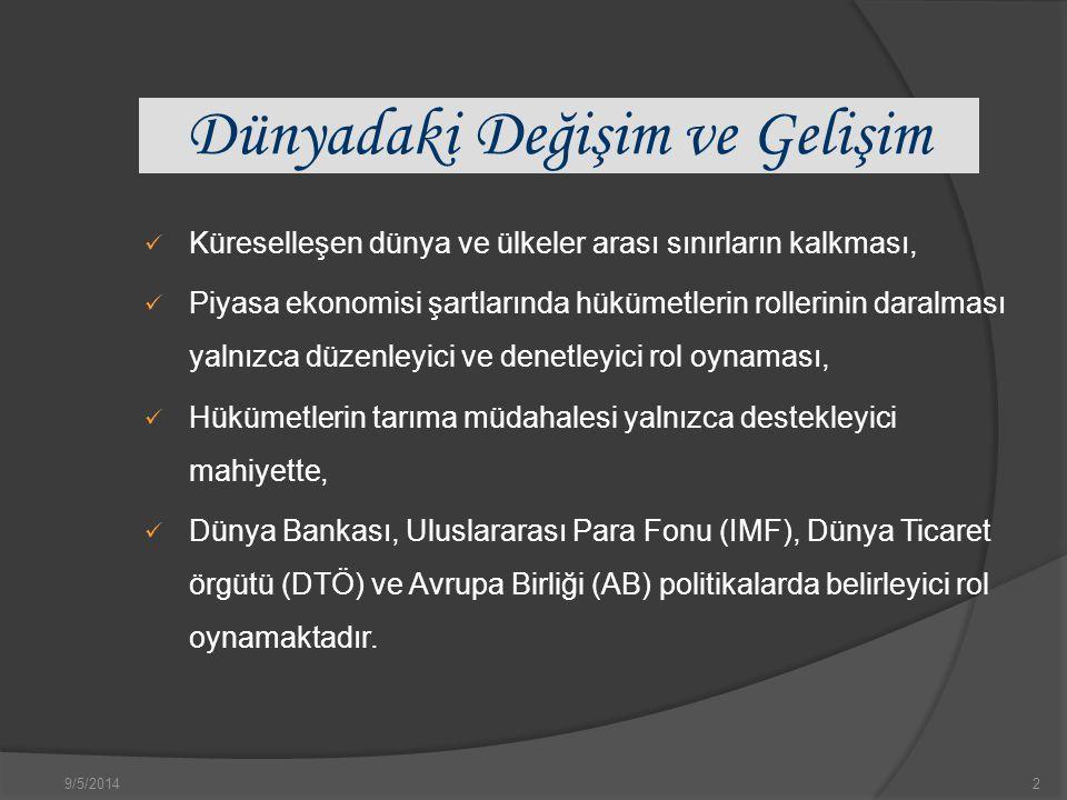 9/5/20142 Dünyadaki Değişim ve Gelişim Küreselleşen dünya ve ülkeler arası sınırların kalkması, Piyasa ekonomisi şartlarında hükümetlerin rollerinin daralması yalnızca düzenleyici ve denetleyici rol oynaması, Hükümetlerin tarıma müdahalesi yalnızca destekleyici mahiyette, Dünya Bankası, Uluslararası Para Fonu (IMF), Dünya Ticaret örgütü (DTÖ) ve Avrupa Birliği (AB) politikalarda belirleyici rol oynamaktadır.