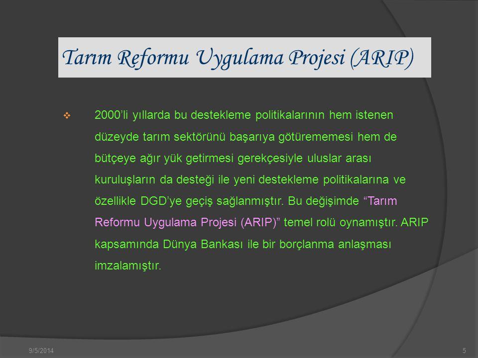 9/5/20145 Tarım Reformu Uygulama Projesi (ARIP)  2000'li yıllarda bu destekleme politikalarının hem istenen düzeyde tarım sektörünü başarıya götürememesi hem de bütçeye ağır yük getirmesi gerekçesiyle uluslar arası kuruluşların da desteği ile yeni destekleme politikalarına ve özellikle DGD'ye geçiş sağlanmıştır.