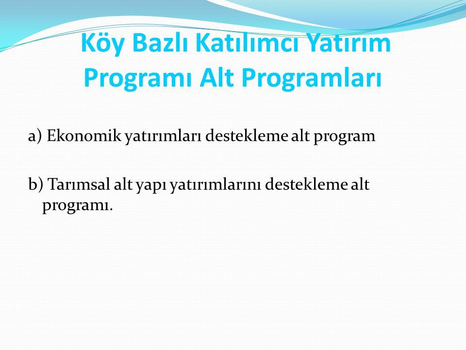 Köy Bazlı Katılımcı Yatırım Programı Alt Programları a) Ekonomik yatırımları destekleme alt program b) Tarımsal alt yapı yatırımlarını destekleme alt