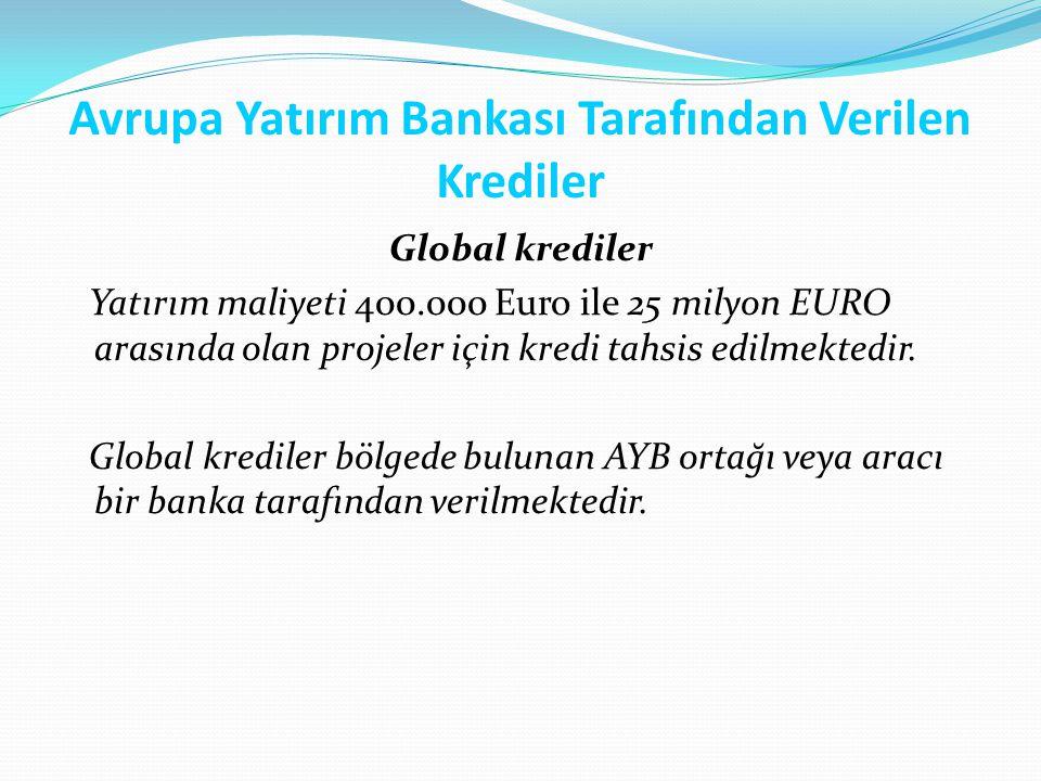 Avrupa Yatırım Bankası Tarafından Verilen Krediler Global krediler Yatırım maliyeti 400.000 Euro ile 25 milyon EURO arasında olan projeler için kredi