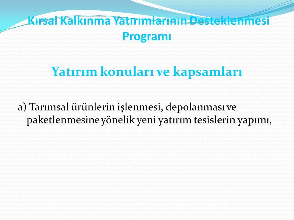 Kırsal Kalkınma Yatırımlarının Desteklenmesi Programı Yatırım konuları ve kapsamları a) Tarımsal ürünlerin işlenmesi, depolanması ve paketlenmesine yö