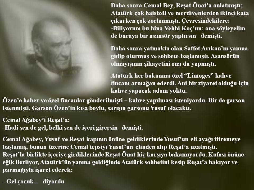 Daha sonra Cemal Bey, Reşat Önat'a anlatmıştı; Atatürk çok halsizdi ve merdivenlerden ikinci kata çıkarken çok zorlanmıştı.