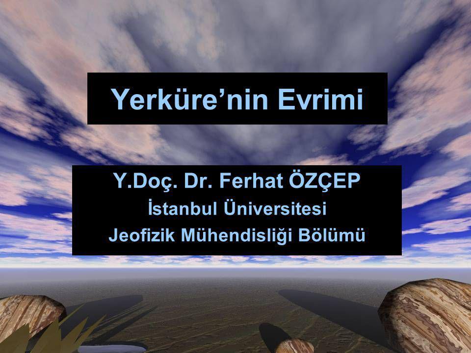 Yerküre'nin Evrimi Y.Doç. Dr. Ferhat ÖZÇEP İstanbul Üniversitesi Jeofizik Mühendisliği Bölümü