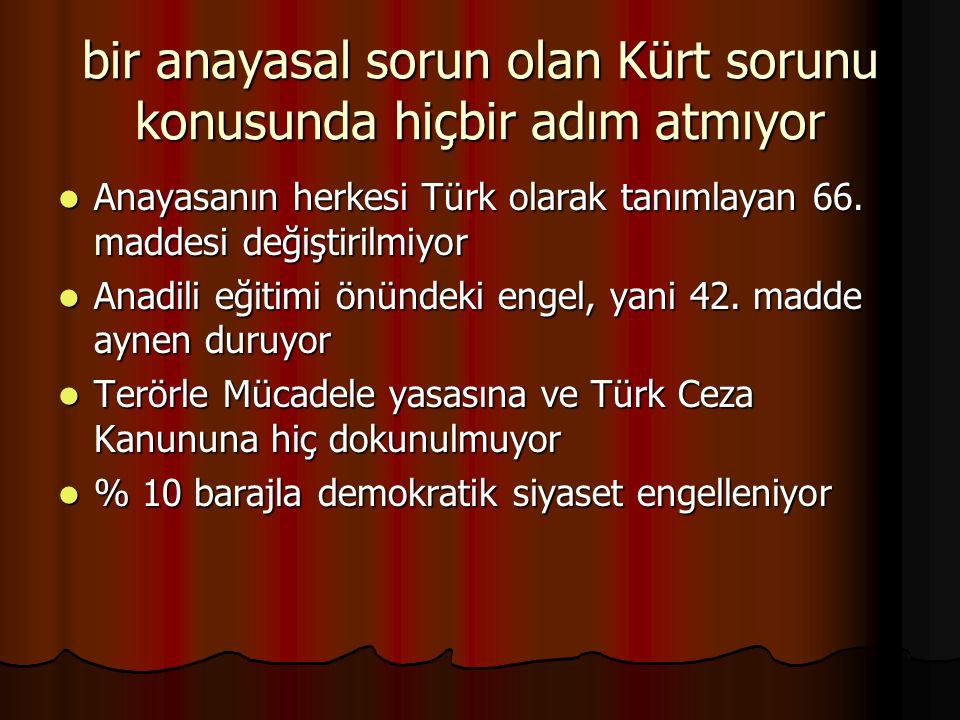 bir anayasal sorun olan Kürt sorunu konusunda hiçbir adım atmıyor Anayasanın herkesi Türk olarak tanımlayan 66. maddesi değiştirilmiyor Anayasanın her