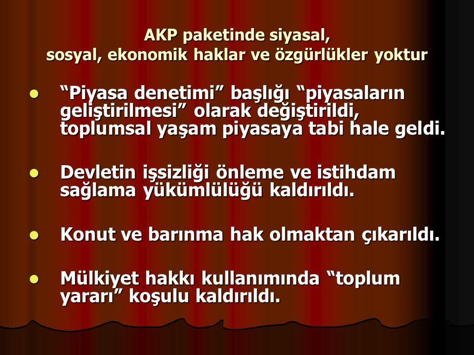 """AKP paketinde siyasal, sosyal, ekonomik haklar ve özgürlükler yoktur """"Piyasa denetimi"""" başlığı """"piyasaların geliştirilmesi"""" olarak değiştirildi, toplu"""